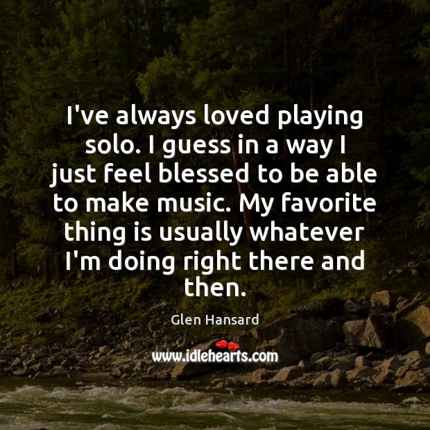 I've always loved playing solo. I guess in a way I just Glen Hansard Picture Quote