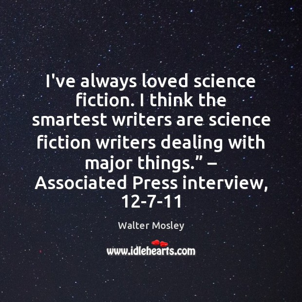 I've always loved science fiction. I think the smartest writers are science Image