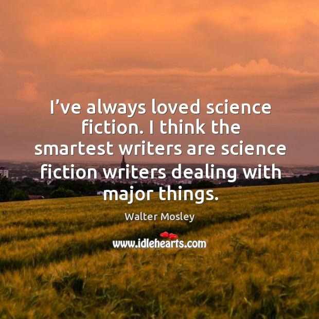I've always loved science fiction. I think the smartest writers are science fiction writers dealing with major things. Image
