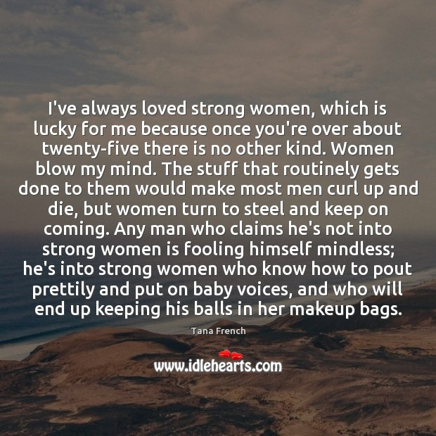 I've always loved strong women, which is lucky for me because once Tana French Picture Quote