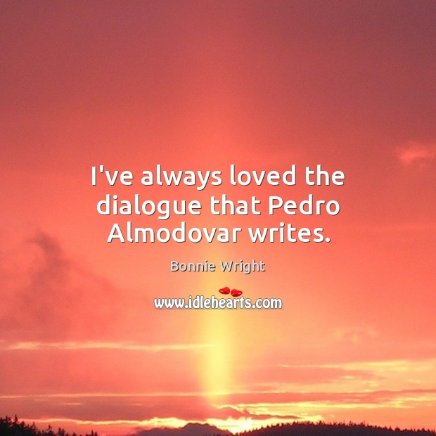 I've always loved the dialogue that Pedro Almodovar writes. Bonnie Wright Picture Quote
