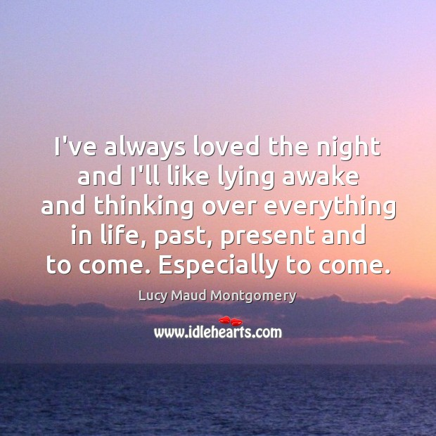 I've always loved the night and I'll like lying awake and thinking Lucy Maud Montgomery Picture Quote