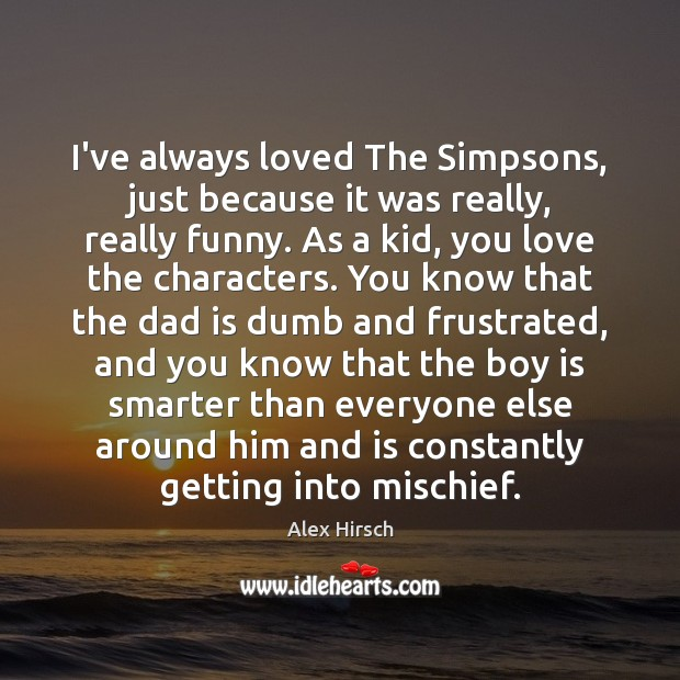 I've always loved The Simpsons, just because it was really, really funny. Dad Quotes Image