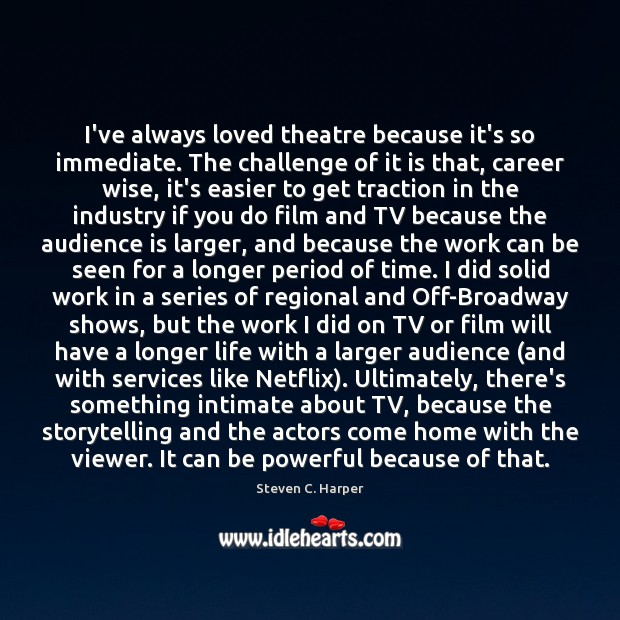 I've always loved theatre because it's so immediate. The challenge of it Image