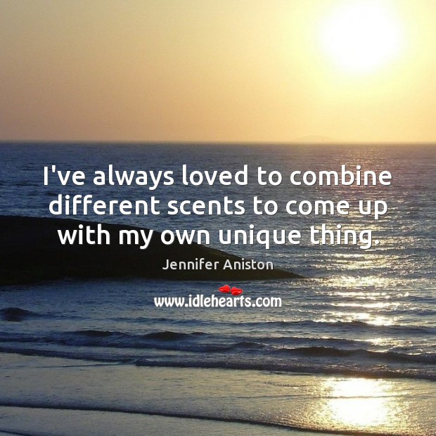 I've always loved to combine different scents to come up with my own unique thing. Jennifer Aniston Picture Quote
