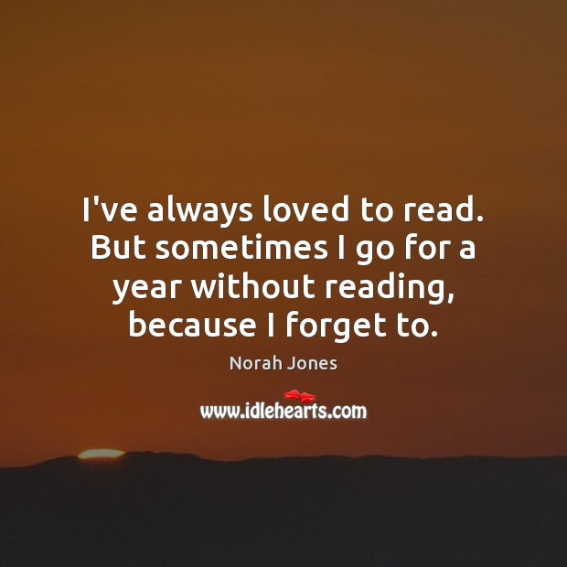 I've always loved to read. But sometimes I go for a year Norah Jones Picture Quote