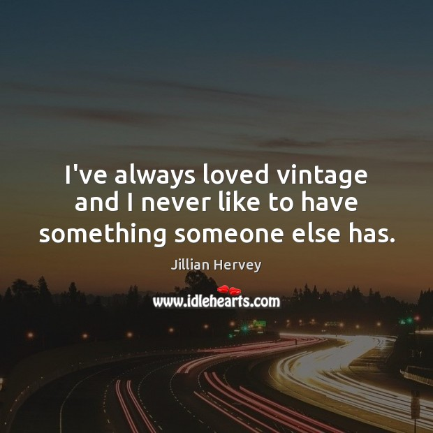 I've always loved vintage and I never like to have something someone else has. Image