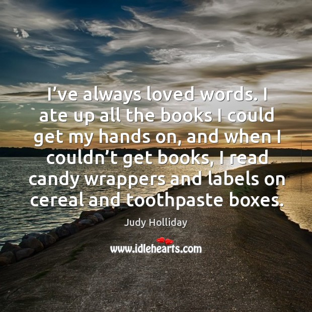 I've always loved words. I ate up all the books I could get my hands on, and when I couldn't get books Judy Holliday Picture Quote