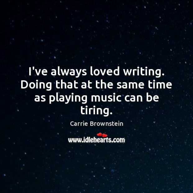 I've always loved writing. Doing that at the same time as playing music can be tiring. Image
