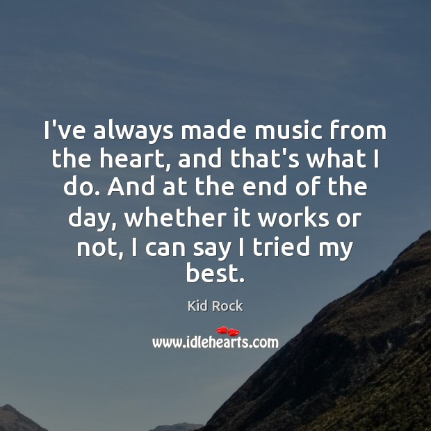 I've always made music from the heart, and that's what I do. Kid Rock Picture Quote