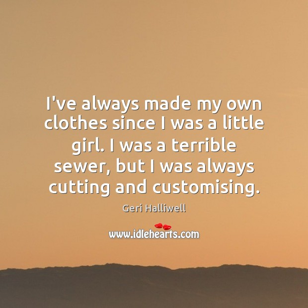 I've always made my own clothes since I was a little girl. Geri Halliwell Picture Quote