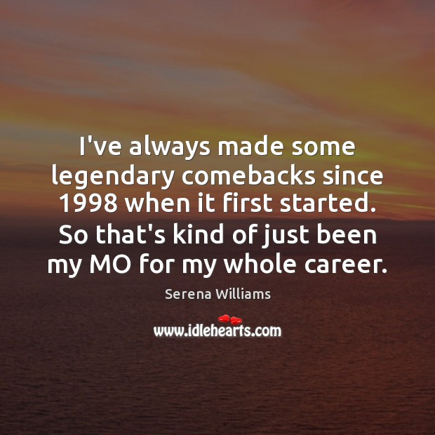 I've always made some legendary comebacks since 1998 when it first started. So Serena Williams Picture Quote