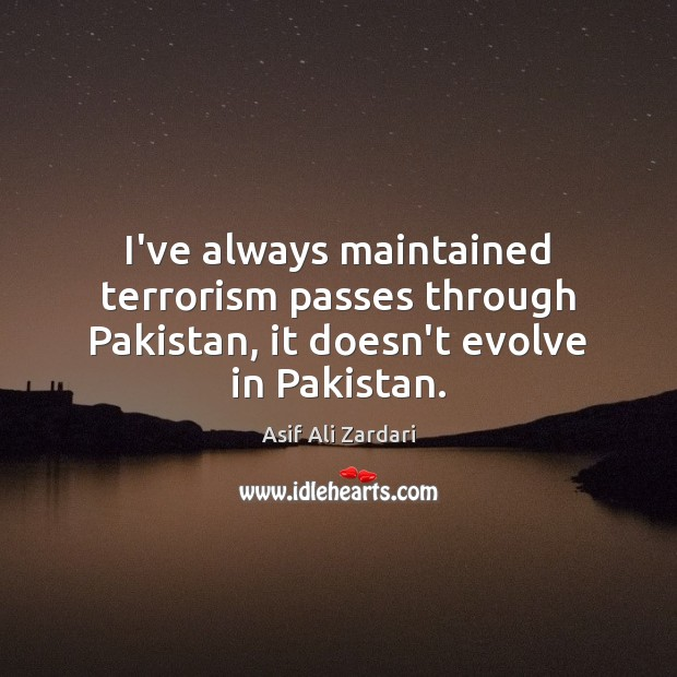 Image, I've always maintained terrorism passes through Pakistan, it doesn't evolve in Pakistan.