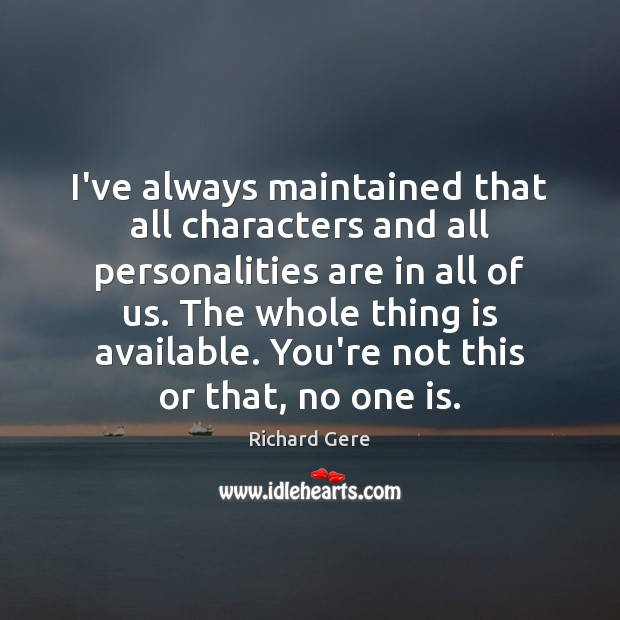 I've always maintained that all characters and all personalities are in all Richard Gere Picture Quote