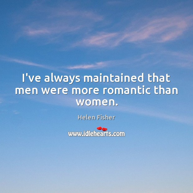 I've always maintained that men were more romantic than women. Helen Fisher Picture Quote
