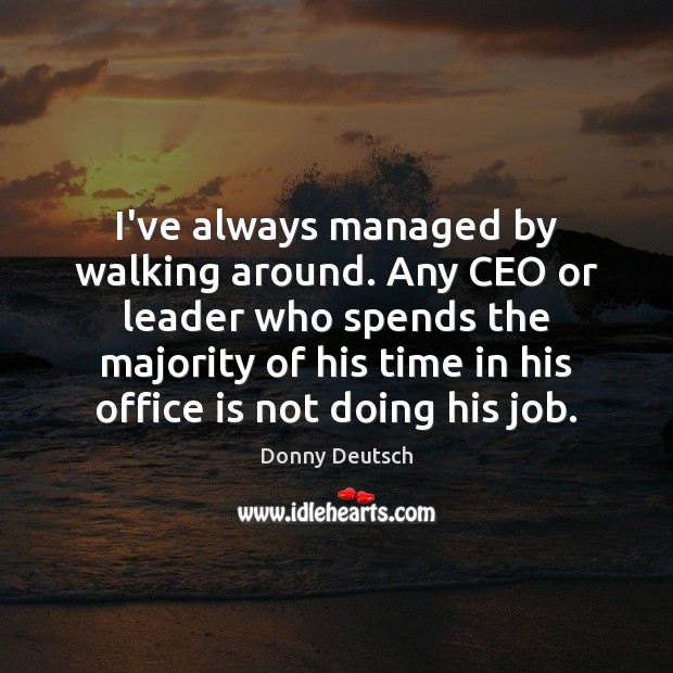 I've always managed by walking around. Any CEO or leader who spends Image