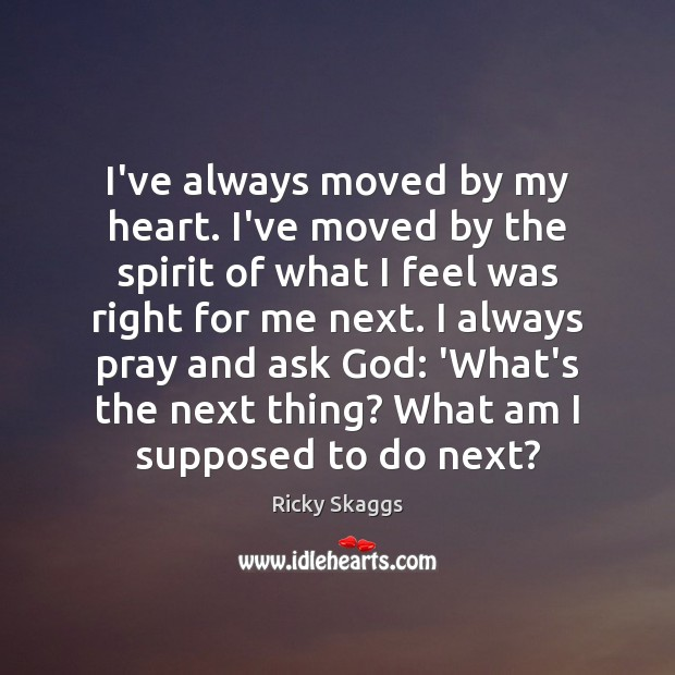 I've always moved by my heart. I've moved by the spirit of Ricky Skaggs Picture Quote