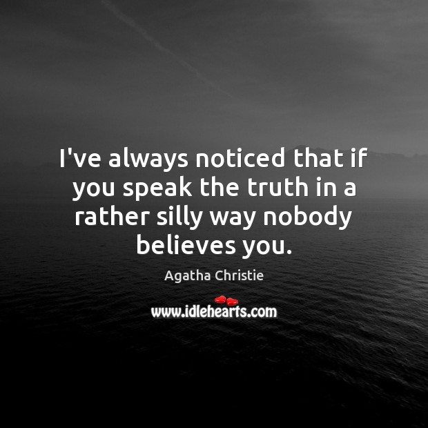 I've always noticed that if you speak the truth in a rather silly way nobody believes you. Agatha Christie Picture Quote
