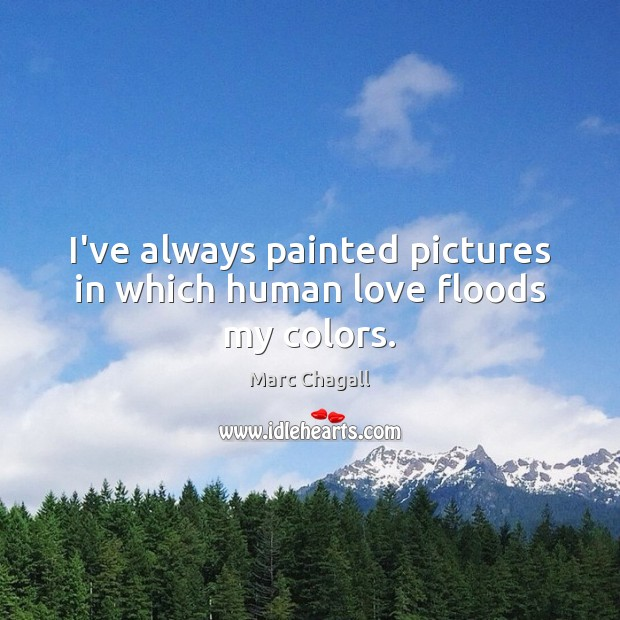 I've always painted pictures in which human love floods my colors. Marc Chagall Picture Quote