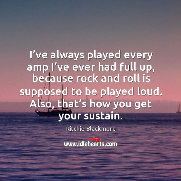 I've always played every amp I've ever had full up, because rock and roll is Image