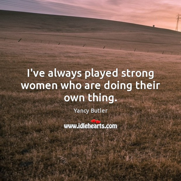 Image, I've always played strong women who are doing their own thing.