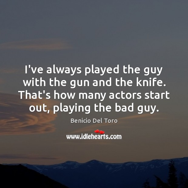 I've always played the guy with the gun and the knife. That's Benicio Del Toro Picture Quote