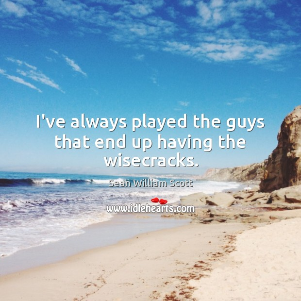 I've always played the guys that end up having the wisecracks. Sean William Scott Picture Quote