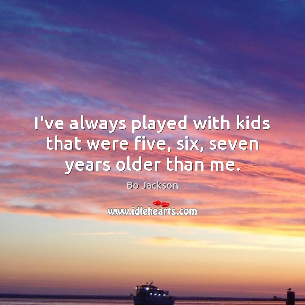 I've always played with kids that were five, six, seven years older than me. Bo Jackson Picture Quote