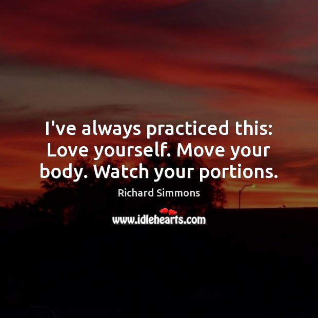 Image, I've always practiced this: Love yourself. Move your body. Watch your portions.