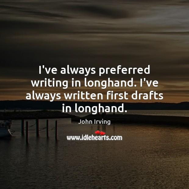 Image, I've always preferred writing in longhand. I've always written first drafts in longhand.