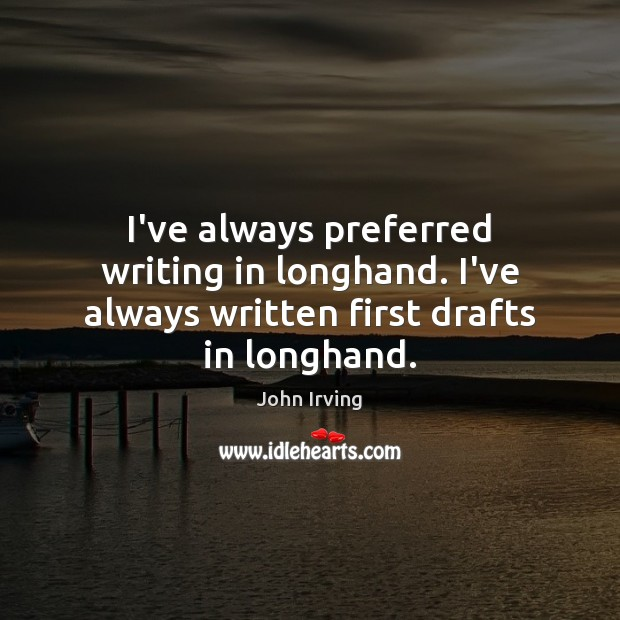 I've always preferred writing in longhand. I've always written first drafts in longhand. John Irving Picture Quote