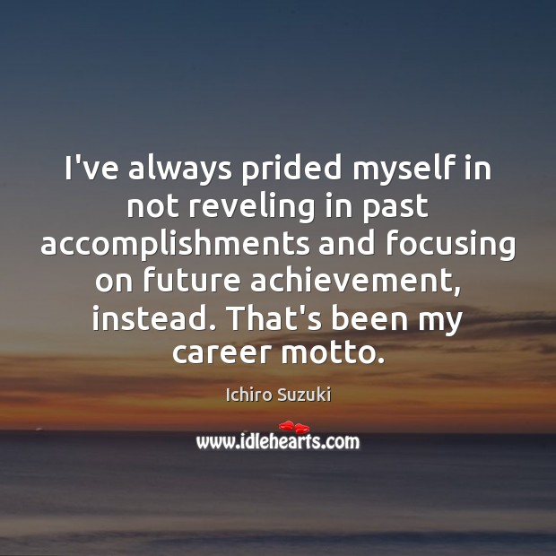 I've always prided myself in not reveling in past accomplishments and focusing Image