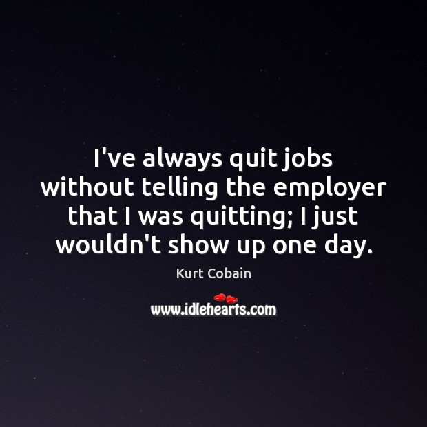 I've always quit jobs without telling the employer that I was quitting; Kurt Cobain Picture Quote
