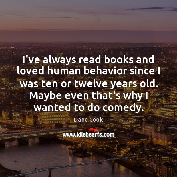 I've always read books and loved human behavior since I was ten Dane Cook Picture Quote
