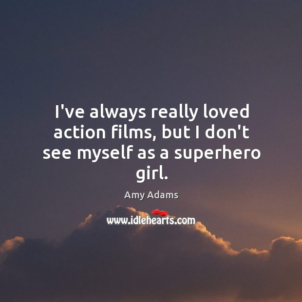 I've always really loved action films, but I don't see myself as a superhero girl. Image