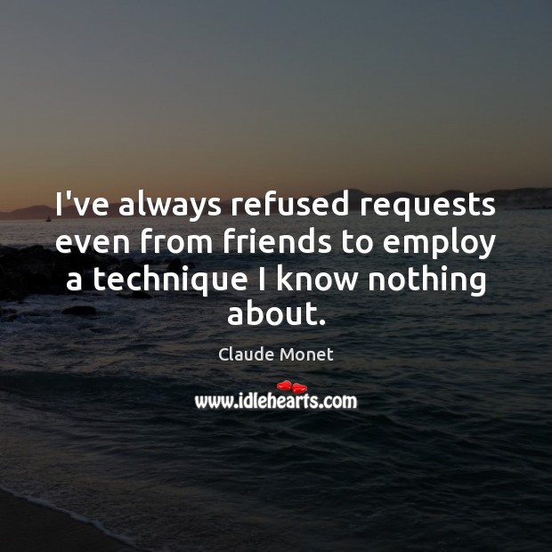 I've always refused requests even from friends to employ a technique I know nothing about. Claude Monet Picture Quote