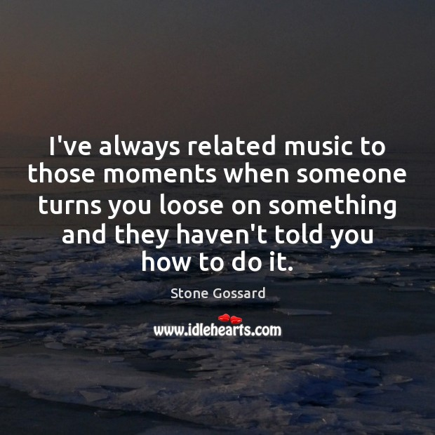I've always related music to those moments when someone turns you loose Image