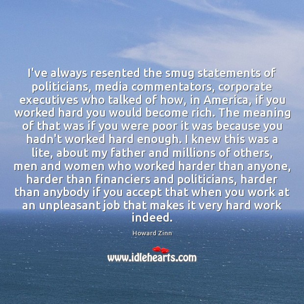 I've always resented the smug statements of politicians, media commentators, corporate executives Howard Zinn Picture Quote