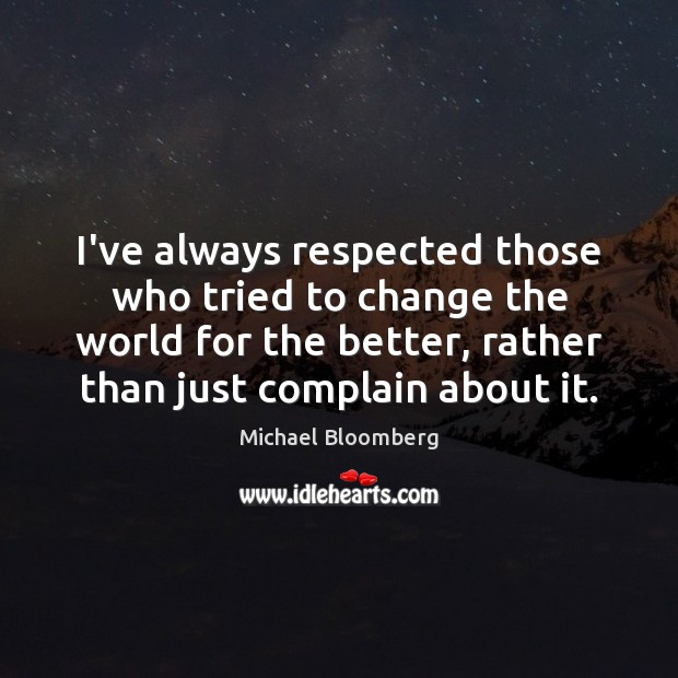 I've always respected those who tried to change the world for the Complain Quotes Image