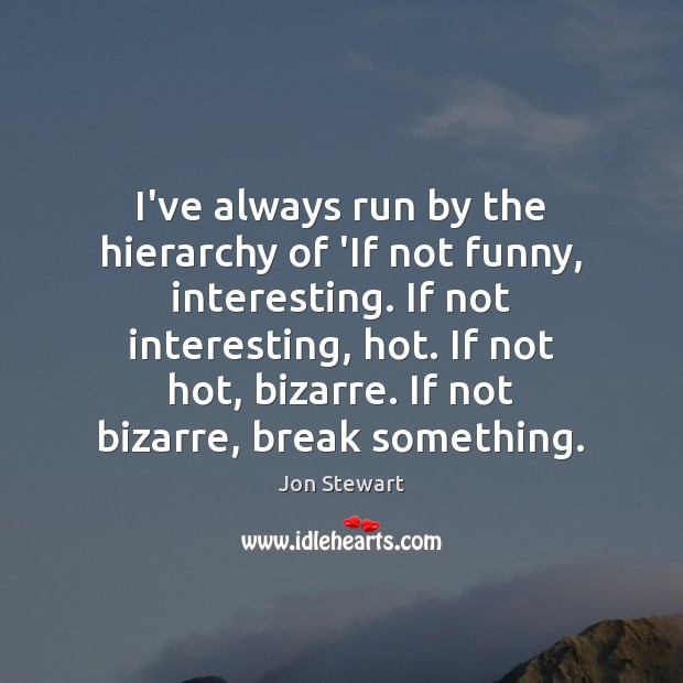 I've always run by the hierarchy of 'If not funny, interesting. If Jon Stewart Picture Quote