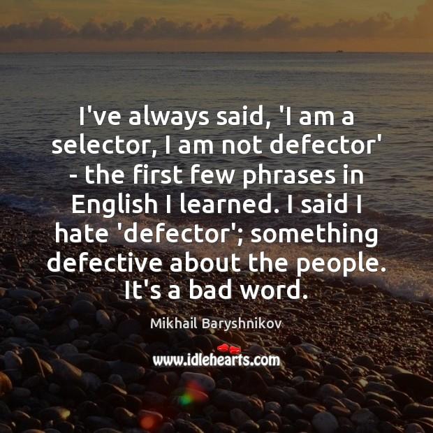 Image, I've always said, 'I am a selector, I am not defector' –