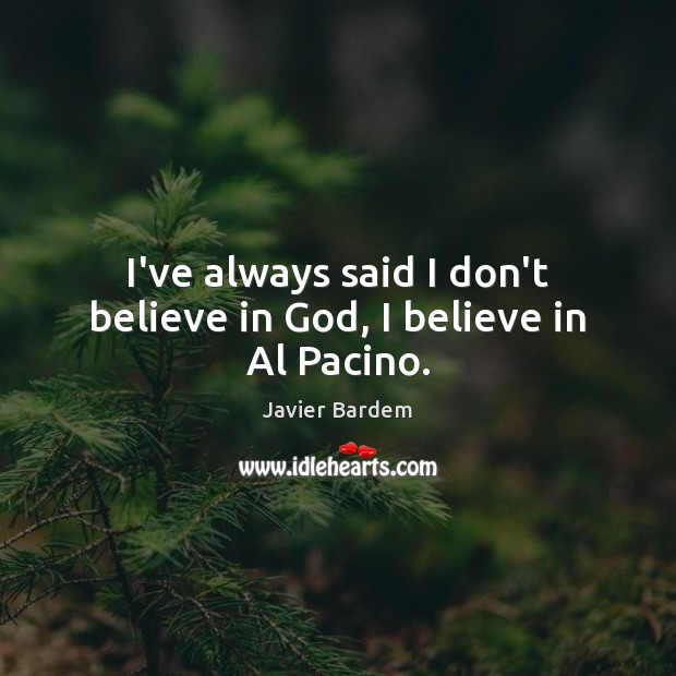 I've always said I don't believe in God, I believe in Al Pacino. Javier Bardem Picture Quote