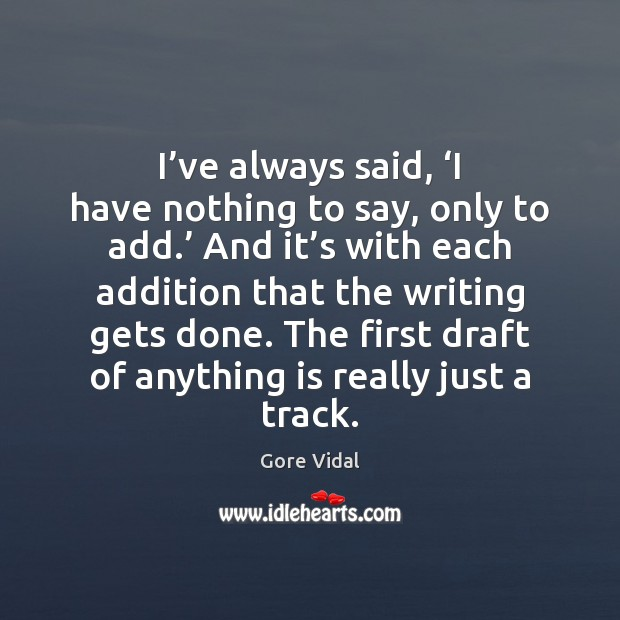 I've always said, 'I have nothing to say, only to add.' Image