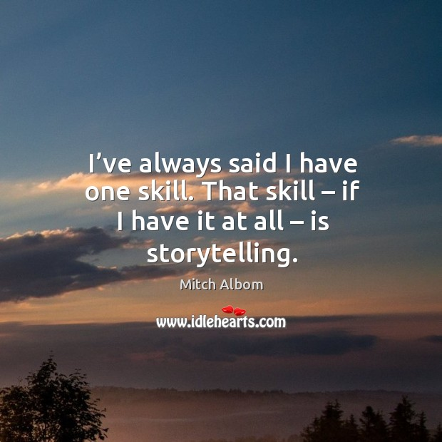 I've always said I have one skill. That skill – if I have it at all – is storytelling. Image
