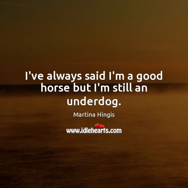 I've always said I'm a good horse but I'm still an underdog. Image