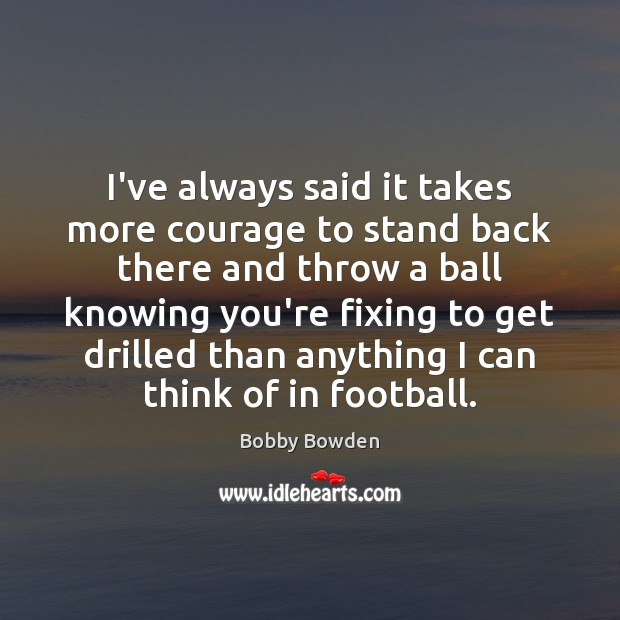 Image, I've always said it takes more courage to stand back there and