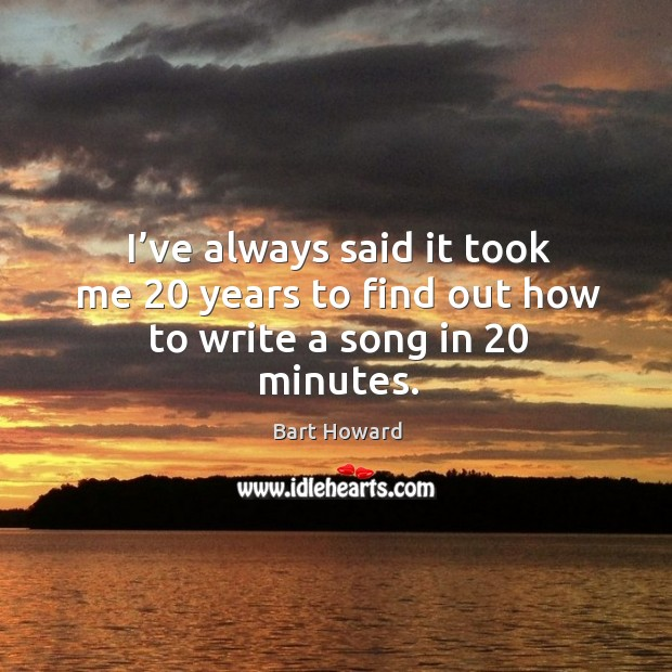 Image, I've always said it took me 20 years to find out how to write a song in 20 minutes.