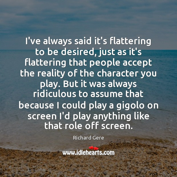 I've always said it's flattering to be desired, just as it's flattering Richard Gere Picture Quote