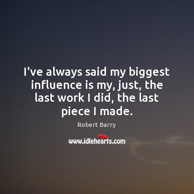 I've always said my biggest influence is my, just, the last work Robert Barry Picture Quote