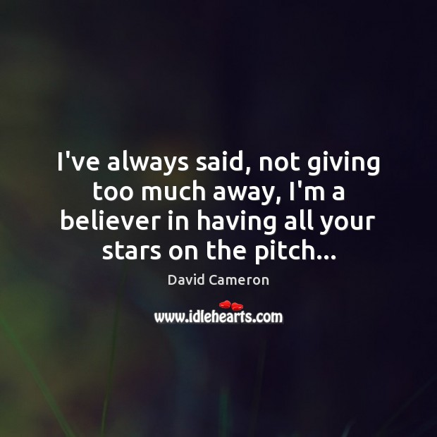 I've always said, not giving too much away, I'm a believer in David Cameron Picture Quote